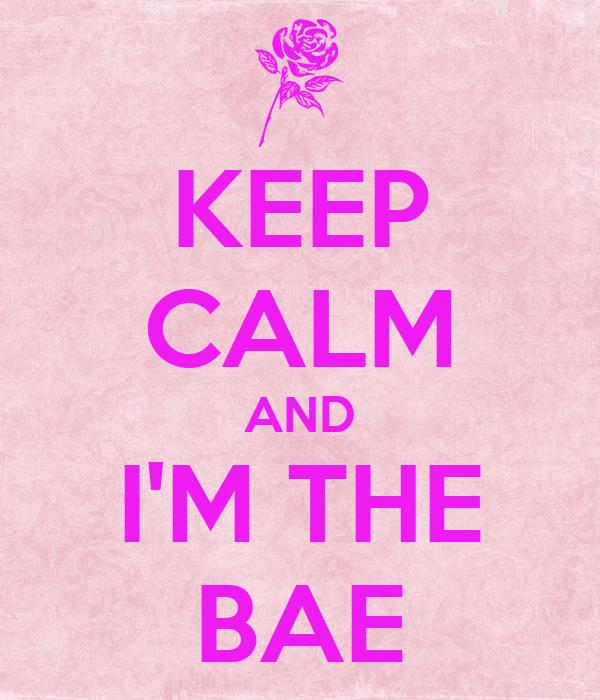 KEEP CALM AND I'M THE BAE