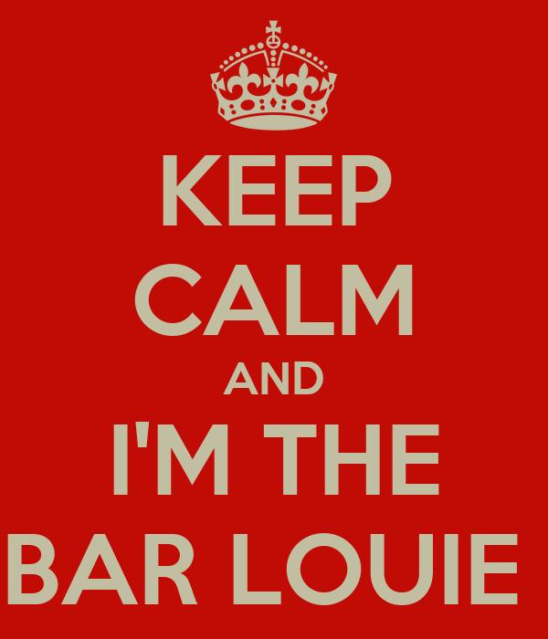 KEEP CALM AND I'M THE BAR LOUIE