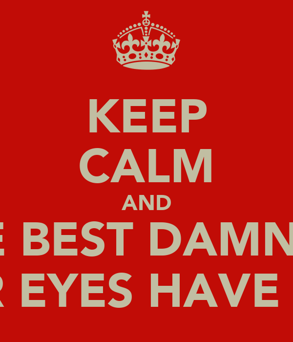 KEEP CALM AND I'M THE BEST DAMN THING THAT YOUR EYES HAVE EVEN SEEN