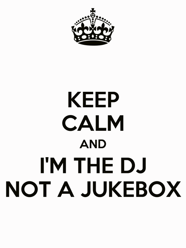 KEEP CALM AND I'M THE DJ NOT A JUKEBOX
