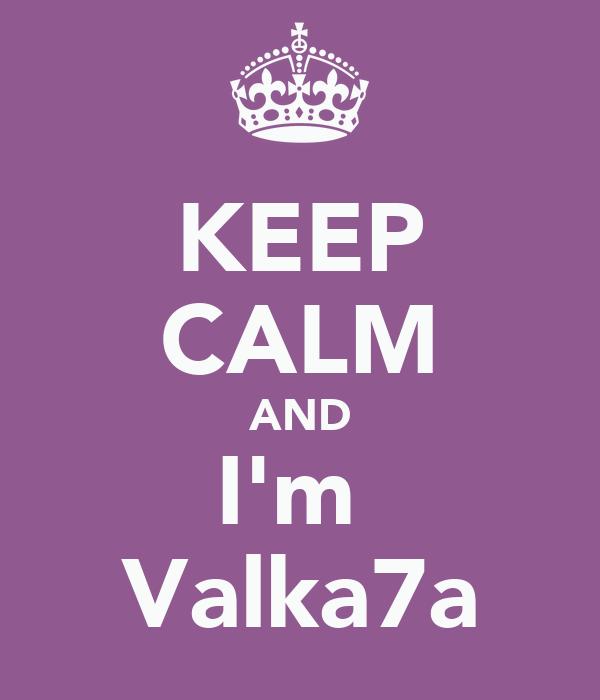 KEEP CALM AND I'm  Valka7a