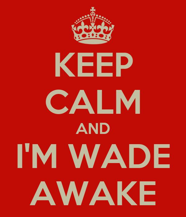 KEEP CALM AND I'M WADE AWAKE