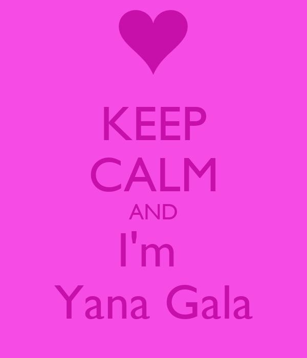 KEEP CALM AND I'm  Yana Gala