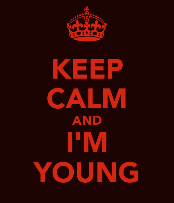 KEEP CALM AND I'M YOUNG