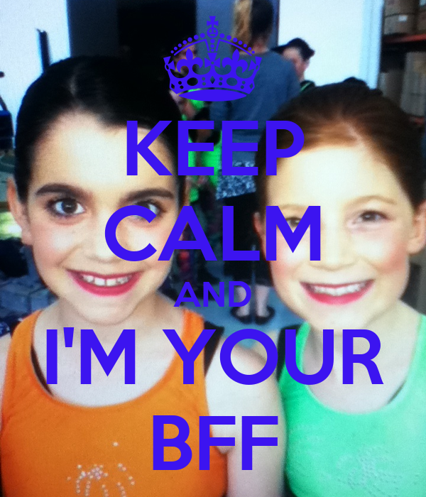 KEEP CALM AND I'M YOUR BFF