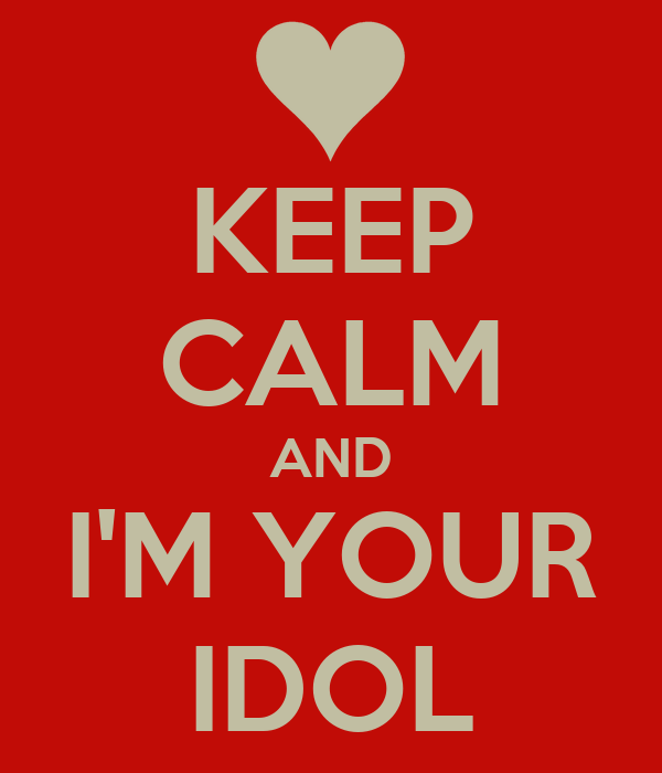 KEEP CALM AND I'M YOUR IDOL