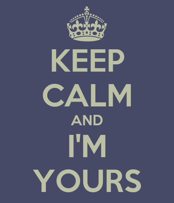 KEEP CALM AND I'M YOURS