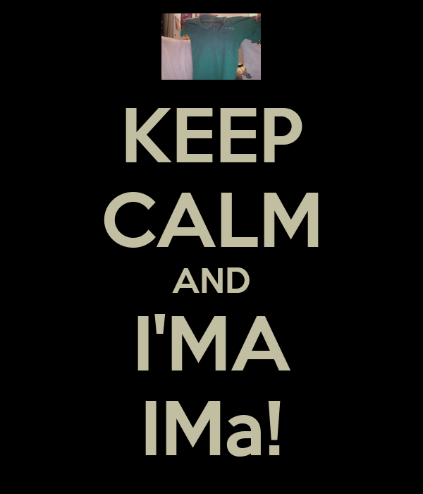 KEEP CALM AND I'MA IMa!