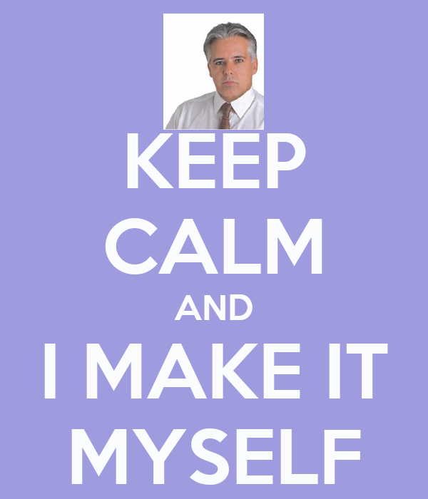 KEEP CALM AND I MAKE IT MYSELF