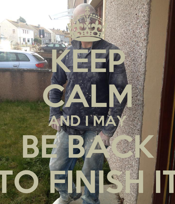 KEEP CALM AND I MAY BE BACK TO FINISH IT