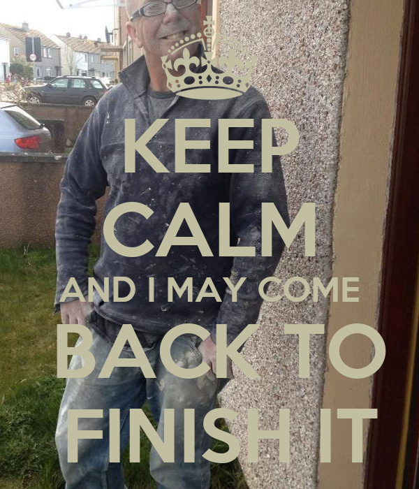KEEP CALM AND I MAY COME  BACK TO  FINISH IT