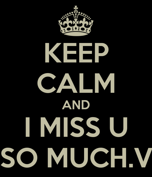 KEEP CALM AND I MISS U SO MUCH.V