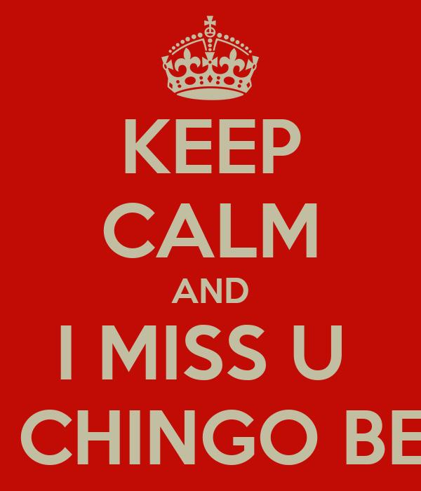 KEEP CALM AND I MISS U  UN CHINGO BEBA