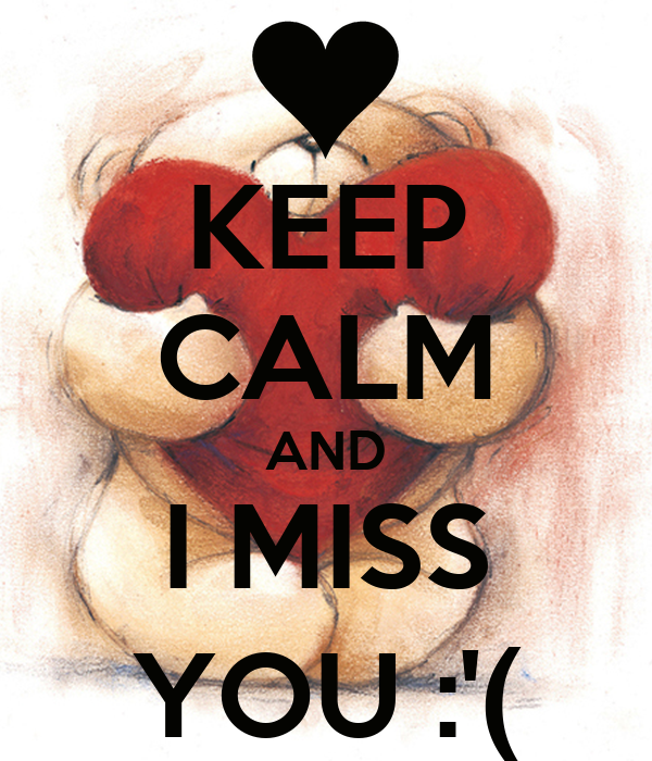 KEEP CALM AND I MISS YOU :'(