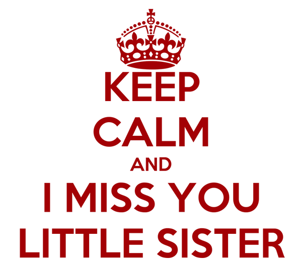 KEEP CALM AND I MISS YOU LITTLE SISTER