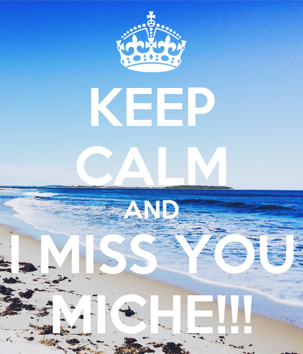 KEEP CALM AND I MISS YOU MICHE!!!