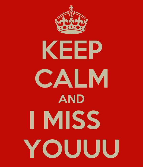 KEEP CALM AND I MISS   YOUUU
