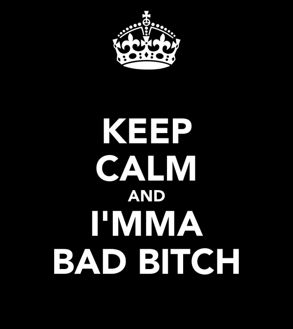 KEEP CALM AND I'MMA BAD BITCH