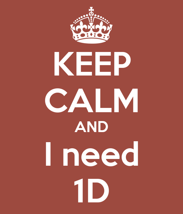 KEEP CALM AND I need 1D