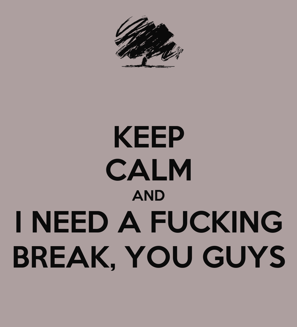 KEEP CALM AND I NEED A FUCKING BREAK, YOU GUYS
