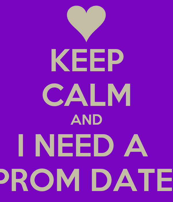 KEEP CALM AND I NEED A  PROM DATE