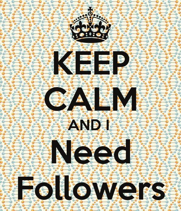 KEEP CALM AND I  Need Followers