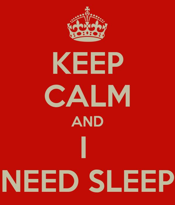 KEEP CALM AND I  NEED SLEEP