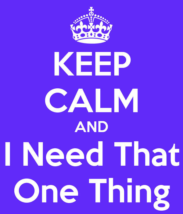 KEEP CALM AND I Need That One Thing