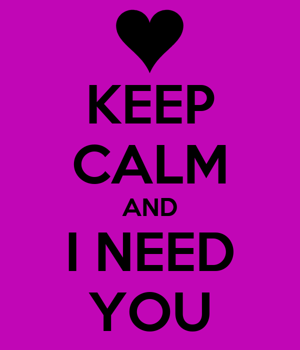 KEEP CALM AND I NEED YOU