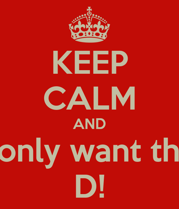 KEEP CALM AND I only want the D!
