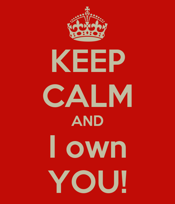 KEEP CALM AND I own YOU!