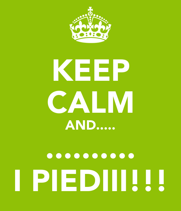 KEEP CALM AND..... .......... I PIEDIII!!!