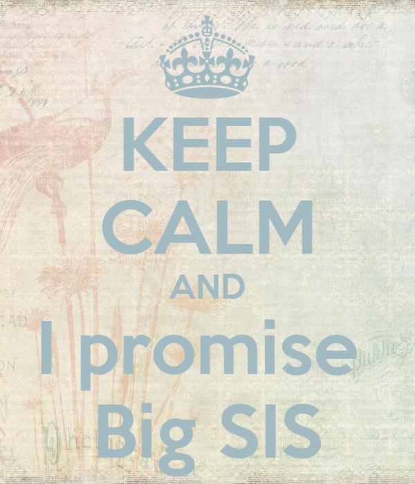 KEEP CALM AND I promise  Big SIS