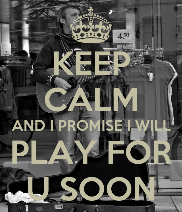 KEEP CALM AND I PROMISE I WILL  PLAY FOR  U SOON