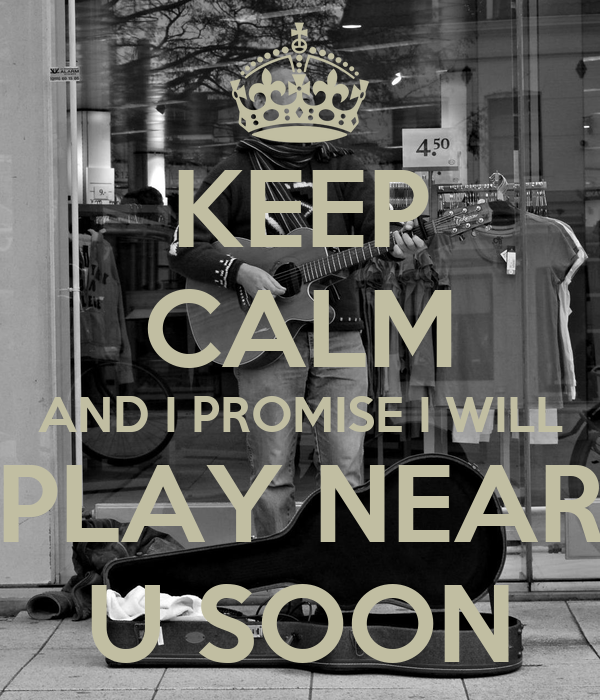 KEEP CALM AND I PROMISE I WILL  PLAY NEAR  U SOON