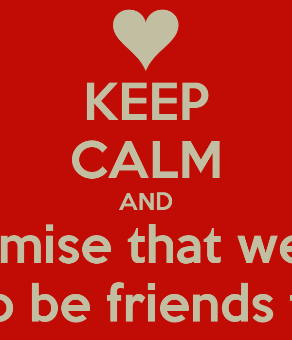 KEEP CALM AND  i promise that we are  going to be friends forever