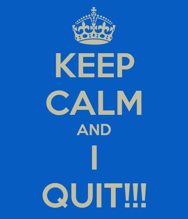 KEEP CALM AND I QUIT!!!