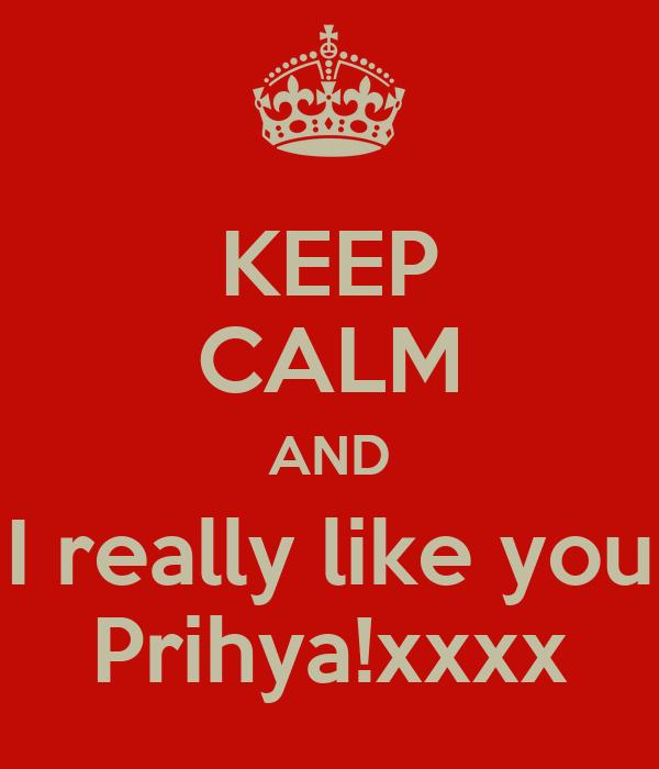 KEEP CALM AND I really like you Prihya!xxxx