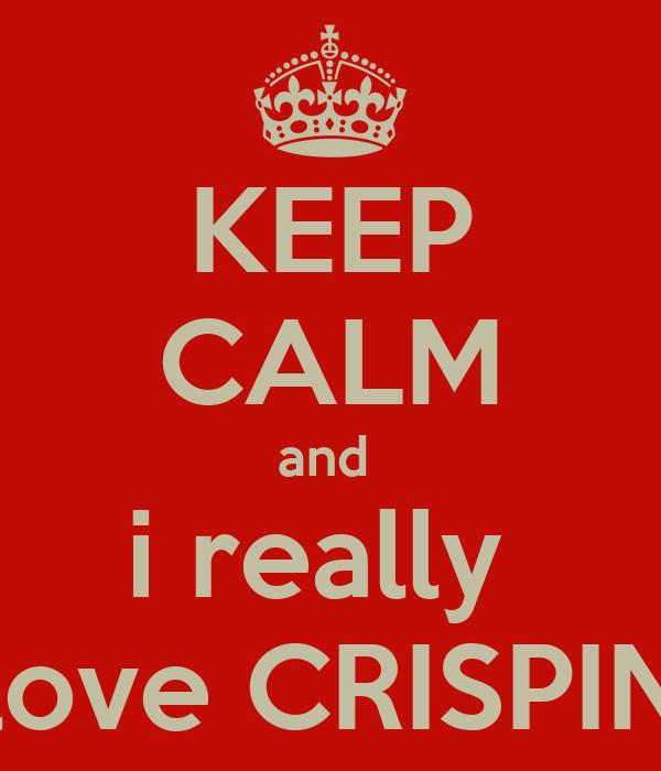 KEEP CALM and  i really  love CRISPIN
