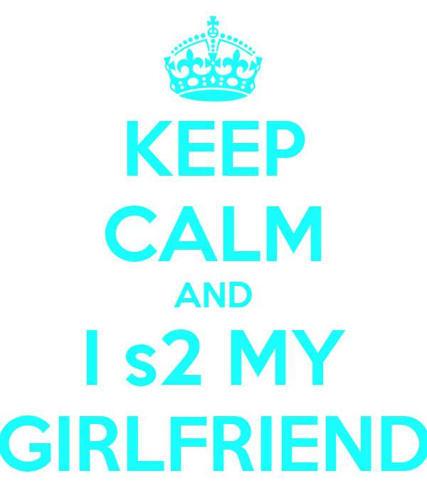 KEEP CALM AND I s2 MY GIRLFRIEND