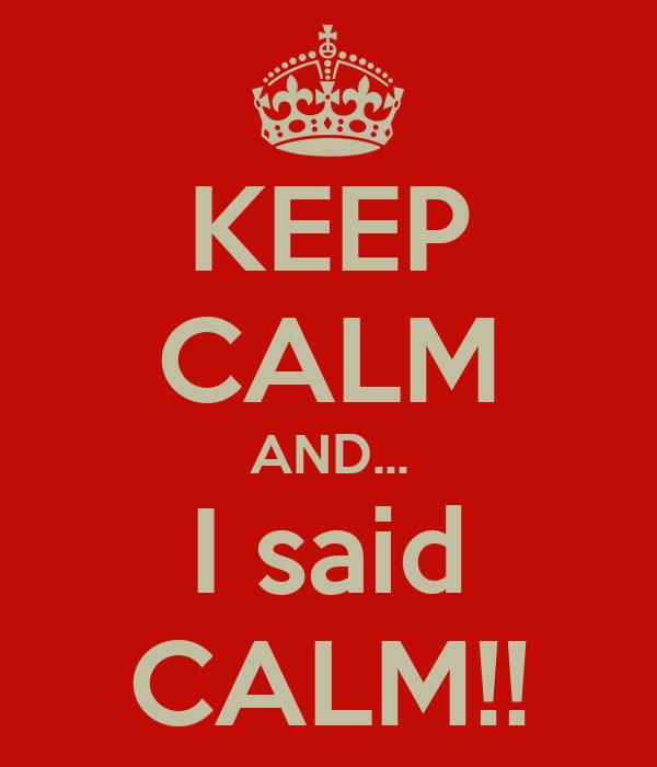 KEEP CALM AND... I said CALM!!