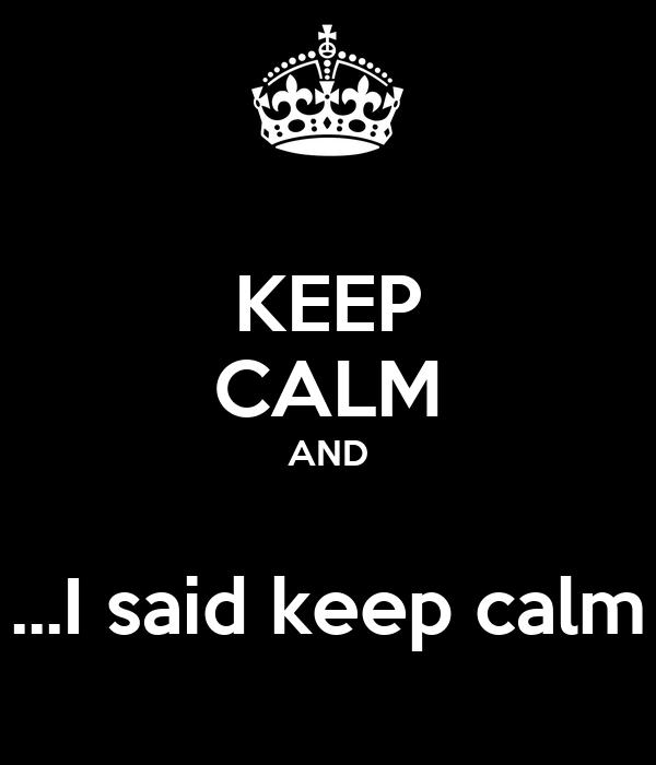 KEEP CALM AND  ...I said keep calm
