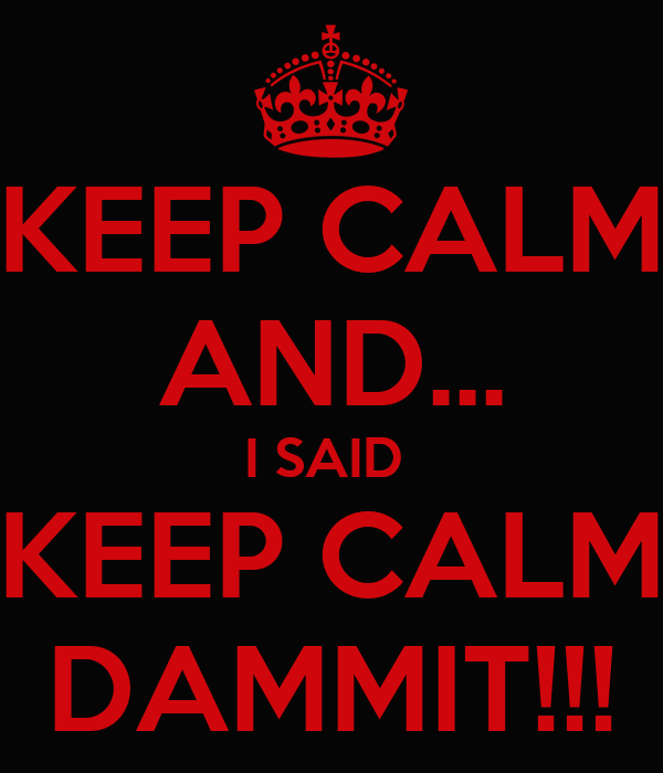KEEP CALM AND... I SAID  KEEP CALM DAMMIT!!!
