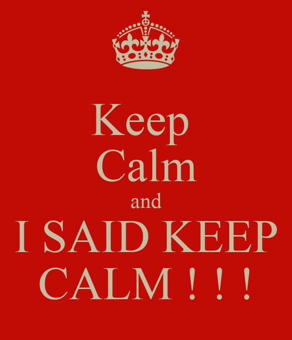 Keep  Calm and I SAID KEEP CALM ! ! !