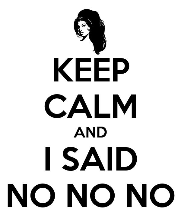 KEEP CALM AND I SAID NO NO NO