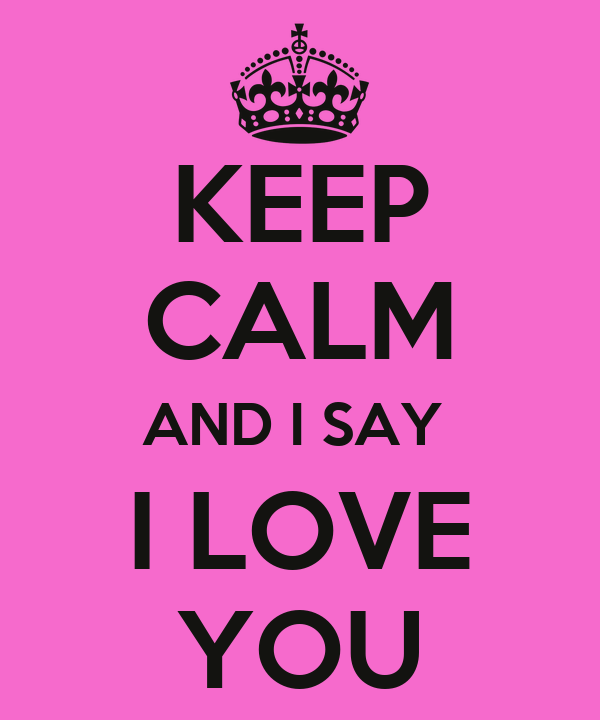 KEEP CALM AND I SAY    I LOVE    YOU