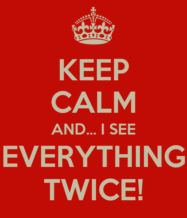 KEEP CALM AND... I SEE EVERYTHING TWICE!