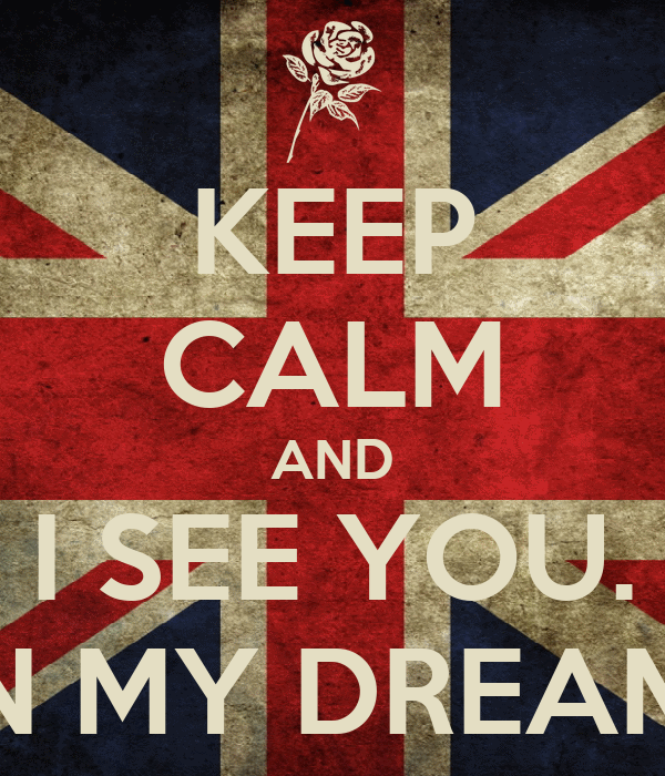 KEEP CALM AND I SEE YOU. IN MY DREAM.