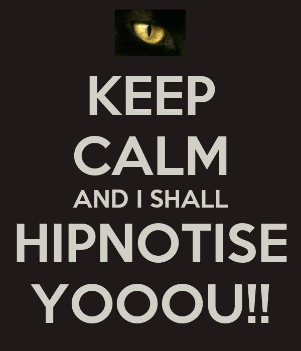 KEEP CALM AND I SHALL HIPNOTISE YOOOU!!