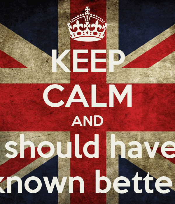 KEEP CALM AND i should have  known better